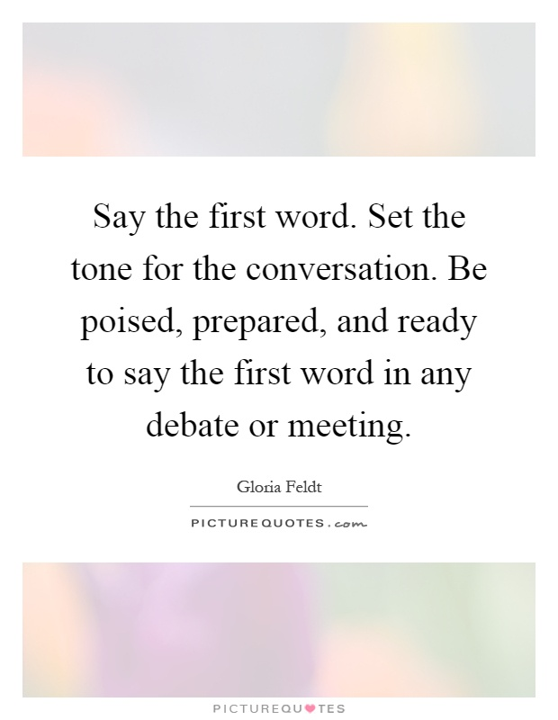 Say the first word. Set the tone for the conversation. Be poised, prepared, and ready to say the first word in any debate or meeting Picture Quote #1