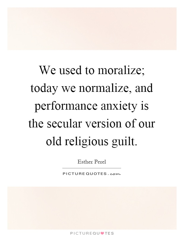 We used to moralize; today we normalize, and performance anxiety is the secular version of our old religious guilt Picture Quote #1