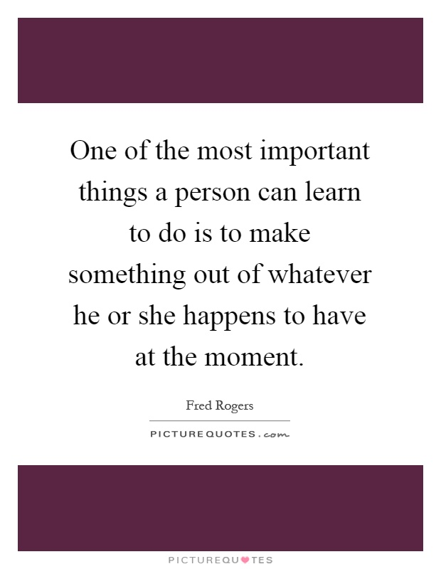 One of the most important things a person can learn to do is to make something out of whatever he or she happens to have at the moment Picture Quote #1