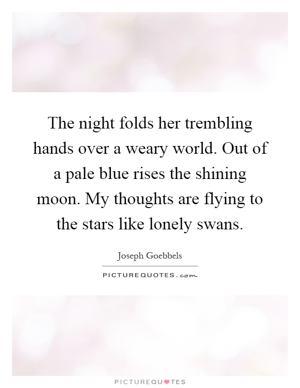 The night folds her trembling hands over a weary world. Out of a pale blue rises the shining moon. My thoughts are flying to the stars like lonely swans Picture Quote #1
