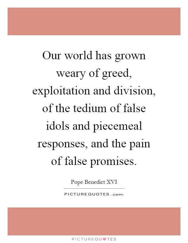 Our world has grown weary of greed, exploitation and division, of the tedium of false idols and piecemeal responses, and the pain of false promises Picture Quote #1