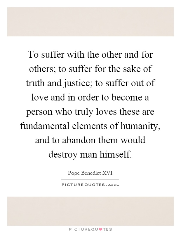 To suffer with the other and for others; to suffer for the sake of truth and justice; to suffer out of love and in order to become a person who truly loves these are fundamental elements of humanity, and to abandon them would destroy man himself Picture Quote #1