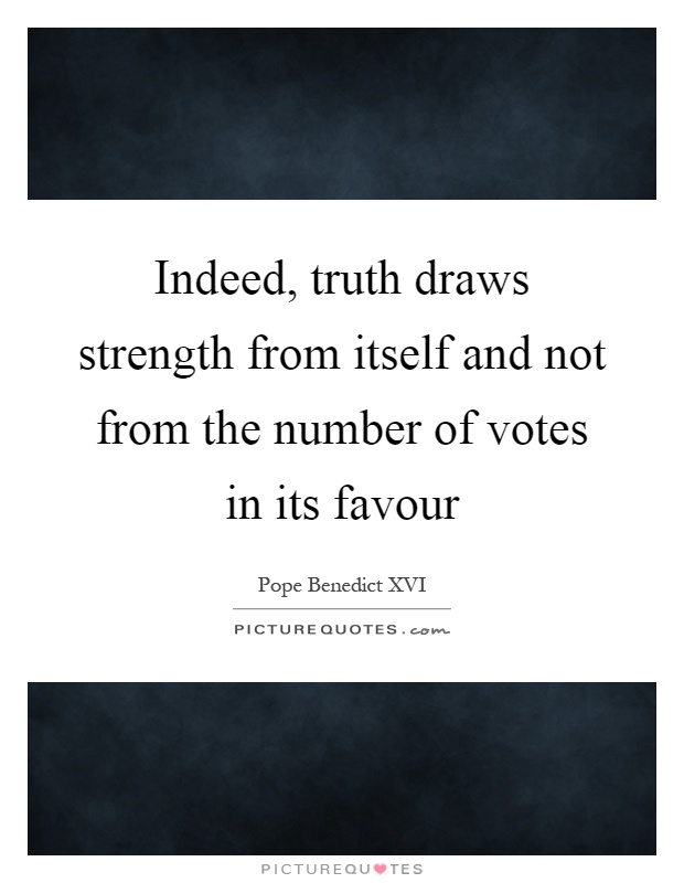 Indeed, truth draws strength from itself and not from the number of votes in its favour Picture Quote #1