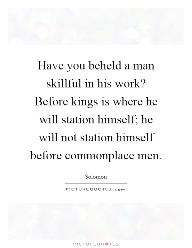 Have you beheld a man skillful in his work? Before kings is where he will station himself; he will not station himself before commonplace men Picture Quote #1