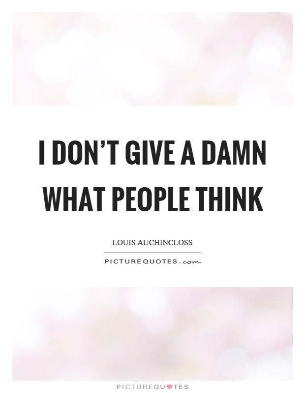 I don't give a damn what people think | Picture Quotes
