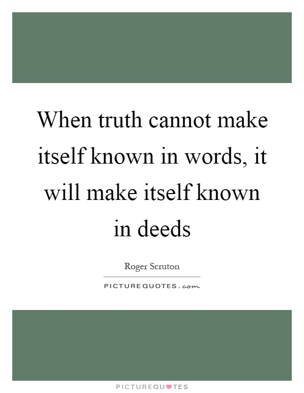 When truth cannot make itself known in words, it will make itself known in deeds Picture Quote #1