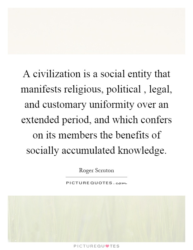 A civilization is a social entity that manifests religious, political, legal, and customary uniformity over an extended period, and which confers on its members the benefits of socially accumulated knowledge Picture Quote #1