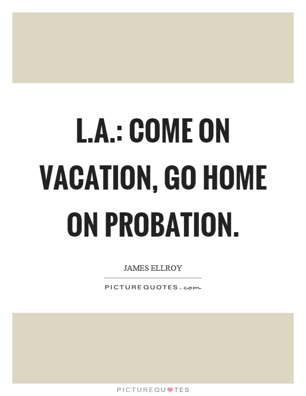 L.A.: Come on vacation, go home on probation Picture Quote #1