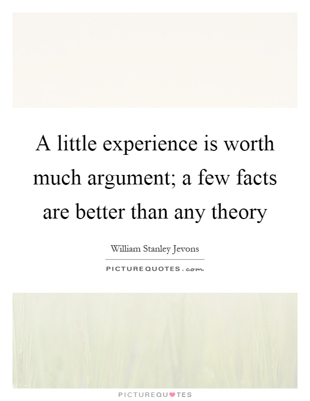 A little experience is worth much argument; a few facts are better than any theory Picture Quote #1