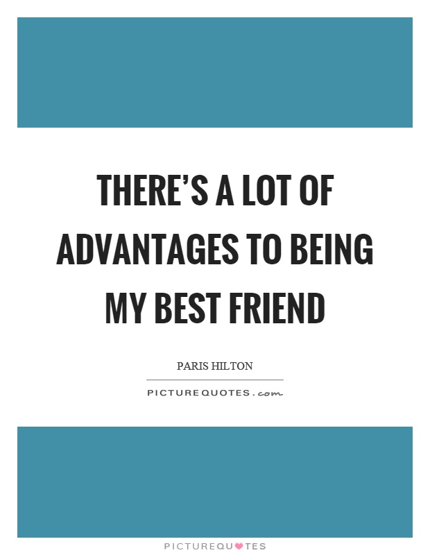 There's a lot of advantages to being my best friend Picture Quote #1