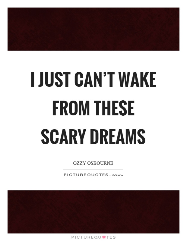 I just can't wake from these scary dreams Picture Quote #1