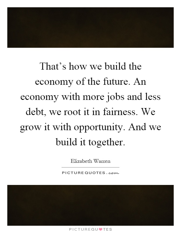 That's how we build the economy of the future. An economy with more jobs and less debt, we root it in fairness. We grow it with opportunity. And we build it together Picture Quote #1