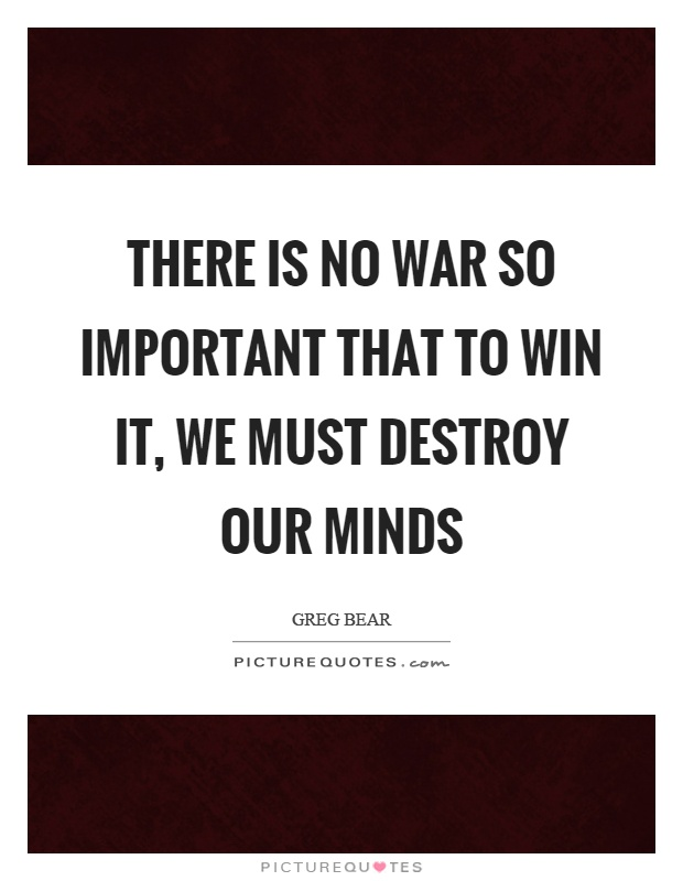 There is no war so important that to win it, we must destroy our minds Picture Quote #1