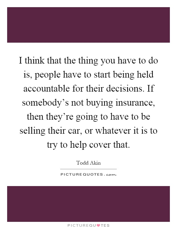 I think that the thing you have to do is, people have to start being held accountable for their decisions. If somebody's not buying insurance, then they're going to have to be selling their car, or whatever it is to try to help cover that Picture Quote #1