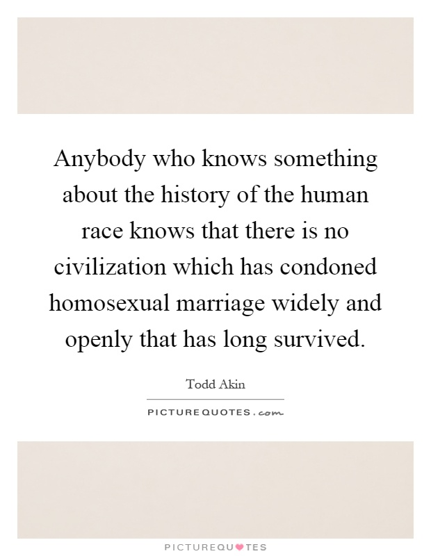 Anybody who knows something about the history of the human race knows that there is no civilization which has condoned homosexual marriage widely and openly that has long survived Picture Quote #1