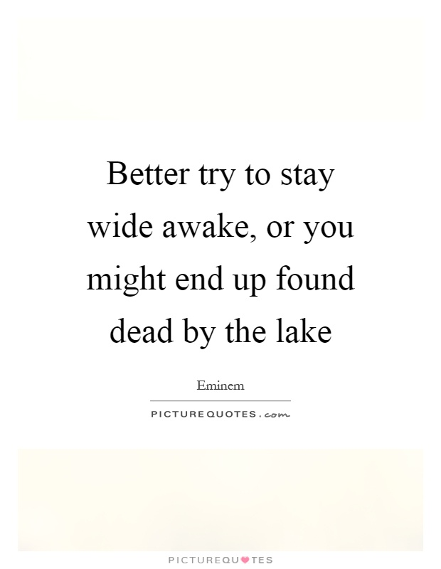 Better try to stay wide awake, or you might end up found dead by the lake Picture Quote #1