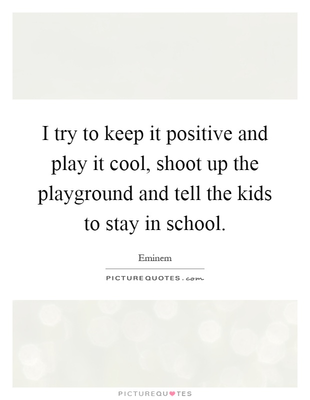 I try to keep it positive and play it cool, shoot up the playground and tell the kids to stay in school Picture Quote #1