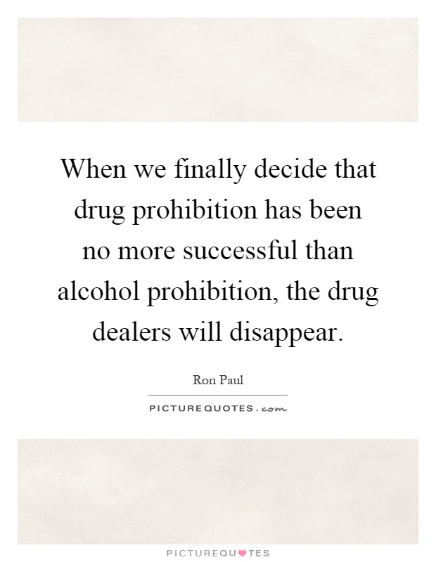 When we finally decide that drug prohibition has been no more successful than alcohol prohibition, the drug dealers will disappear Picture Quote #1