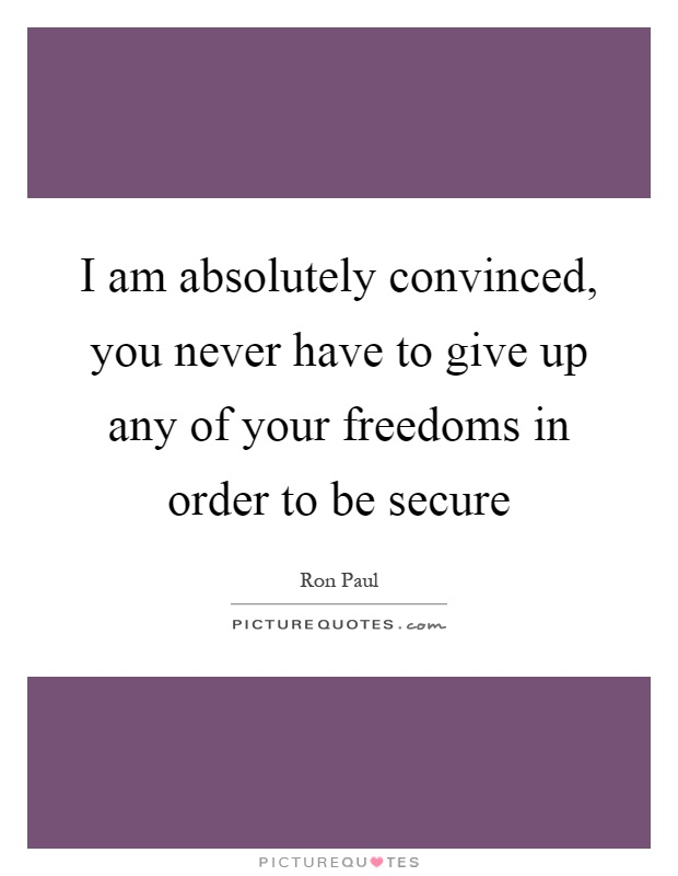 I am absolutely convinced, you never have to give up any of your freedoms in order to be secure Picture Quote #1