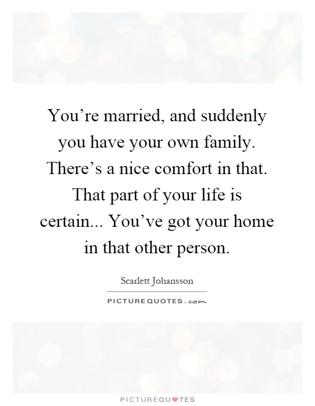 You're married, and suddenly you have your own family. There's a nice comfort in that. That part of your life is certain... You've got your home in that other person Picture Quote #1