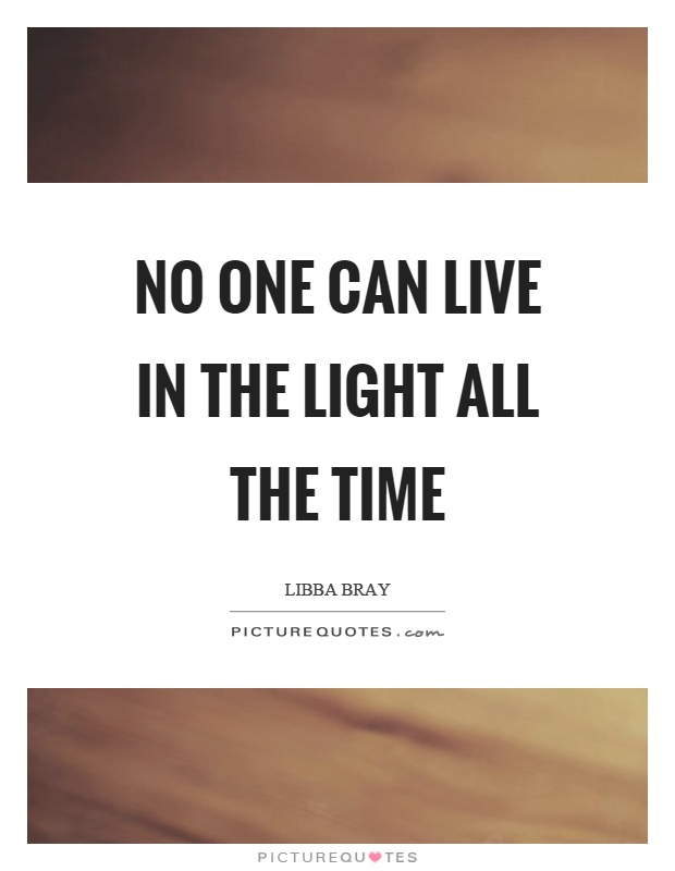 No one can live in the light all the time Picture Quote #1