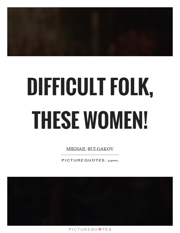Difficult folk, these women! Picture Quote #1