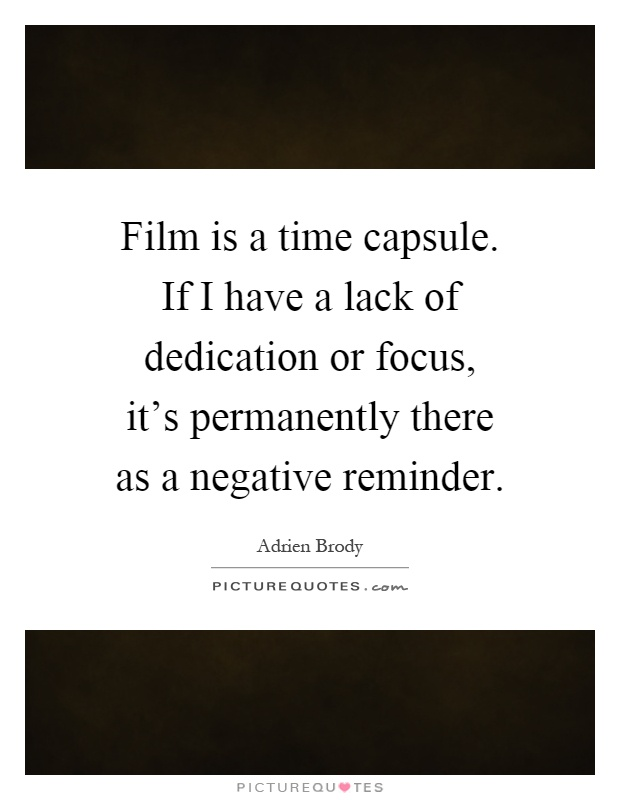 Film is a time capsule. If I have a lack of dedication or focus, it's permanently there as a negative reminder Picture Quote #1