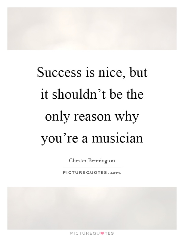 Success is nice, but it shouldn't be the only reason why you're a musician Picture Quote #1