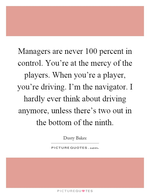 Managers are never 100 percent in control. You're at the mercy of the players. When you're a player, you're driving. I'm the navigator. I hardly ever think about driving anymore, unless there's two out in the bottom of the ninth Picture Quote #1
