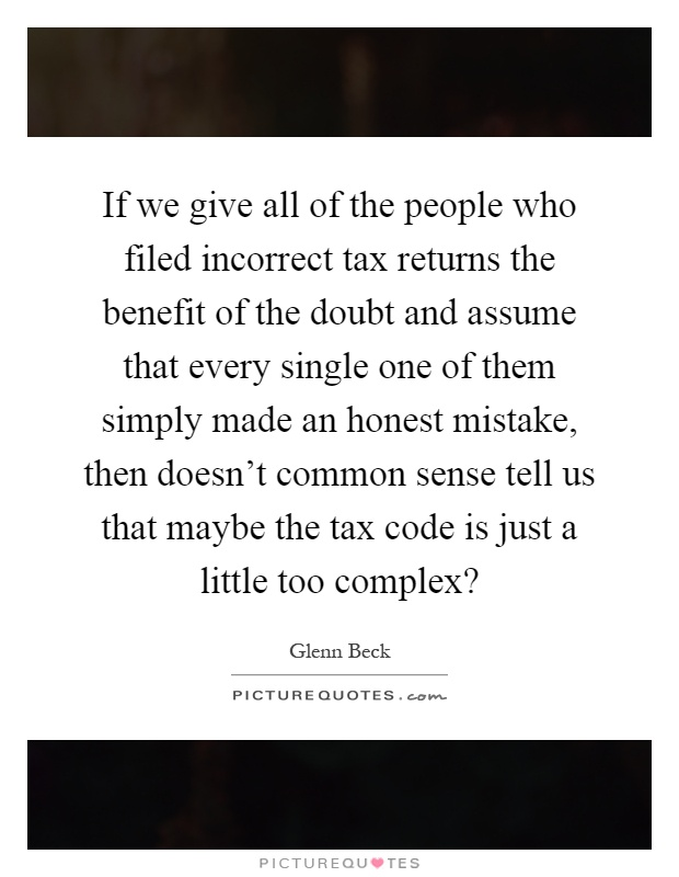 If we give all of the people who filed incorrect tax returns the benefit of the doubt and assume that every single one of them simply made an honest mistake, then doesn't common sense tell us that maybe the tax code is just a little too complex? Picture Quote #1