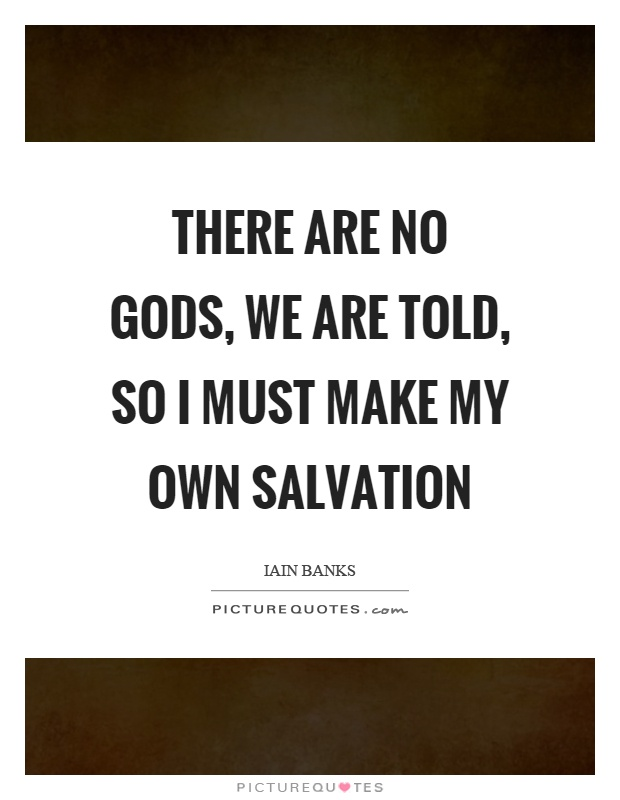 There are no gods, we are told, so I must make my own salvation Picture Quote #1