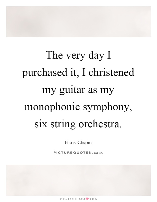 The very day I purchased it, I christened my guitar as my monophonic symphony, six string orchestra Picture Quote #1