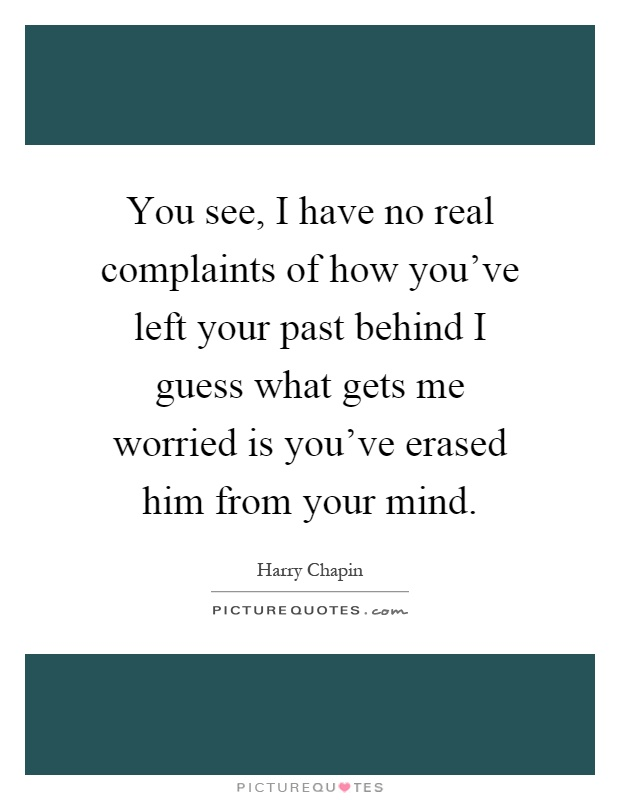 You see, I have no real complaints of how you've left your past behind I guess what gets me worried is you've erased him from your mind Picture Quote #1