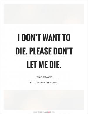 please dont let me die Please don't let me die, lahore, pakistan 356 likes love is life but sometime love just pain.