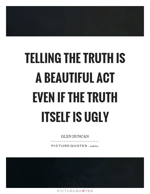 Telling the truth is a beautiful act even if the truth itself is ugly Picture Quote #1