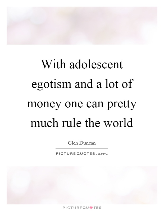 With adolescent egotism and a lot of money one can pretty much rule the world Picture Quote #1