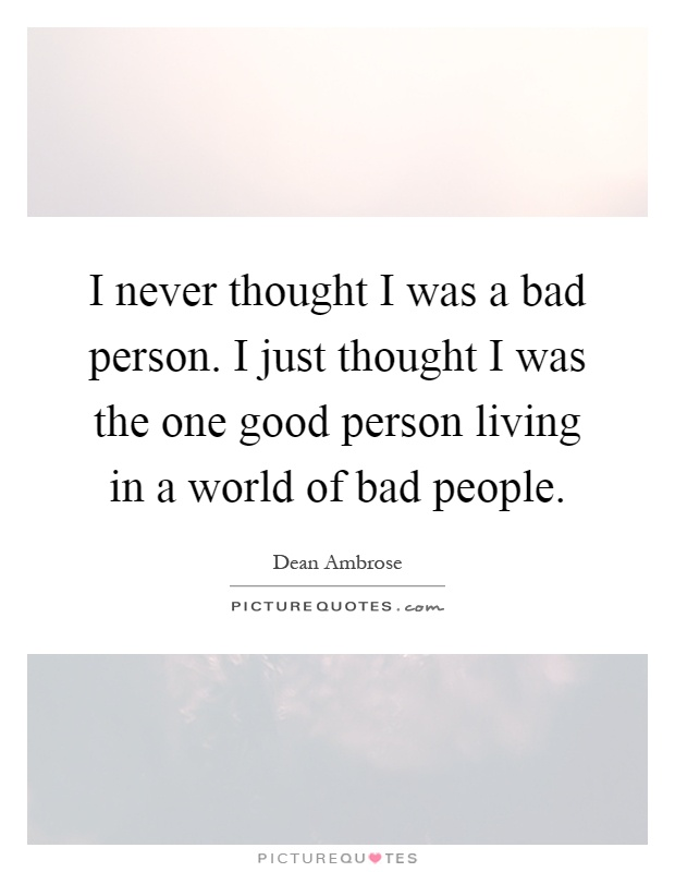 I never thought I was a bad person. I just thought I was the one good person living in a world of bad people Picture Quote #1