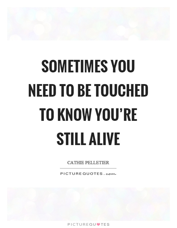 Sometimes you need to be touched to know you're still alive Picture Quote #1