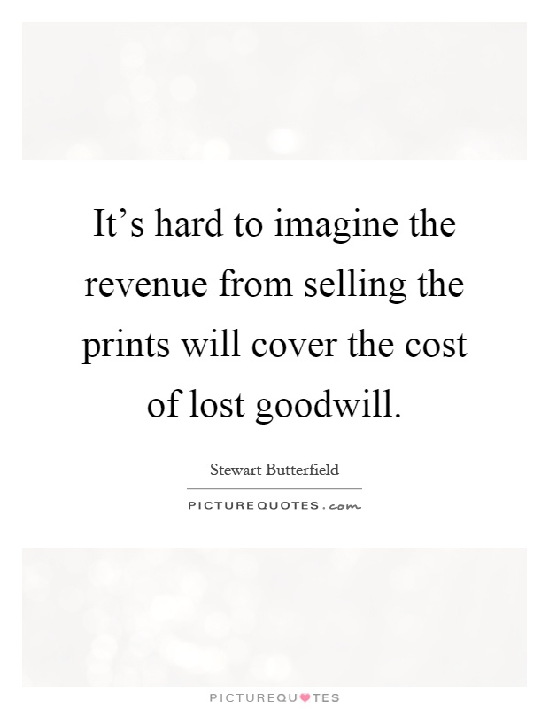 It's hard to imagine the revenue from selling the prints will cover the cost of lost goodwill Picture Quote #1