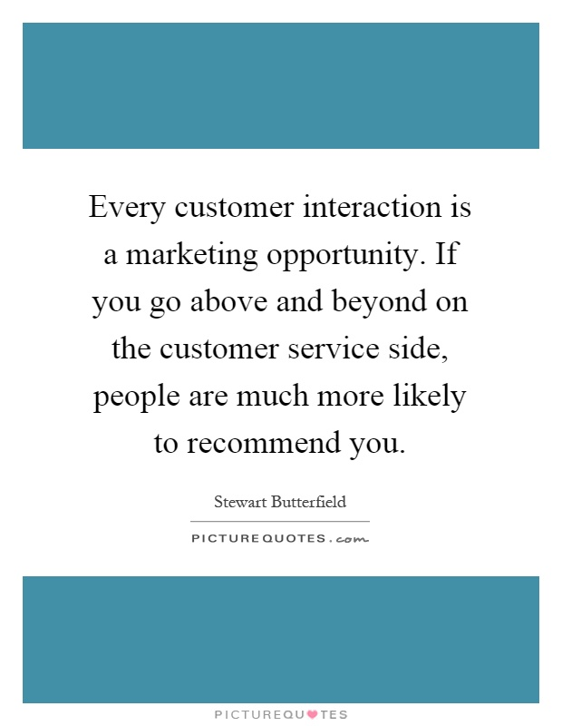 Every customer interaction is a marketing opportunity. If you go above and beyond on the customer service side, people are much more likely to recommend you Picture Quote #1