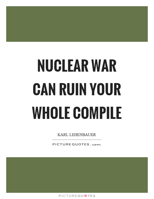 Nuclear war can ruin your whole compile Picture Quote #1