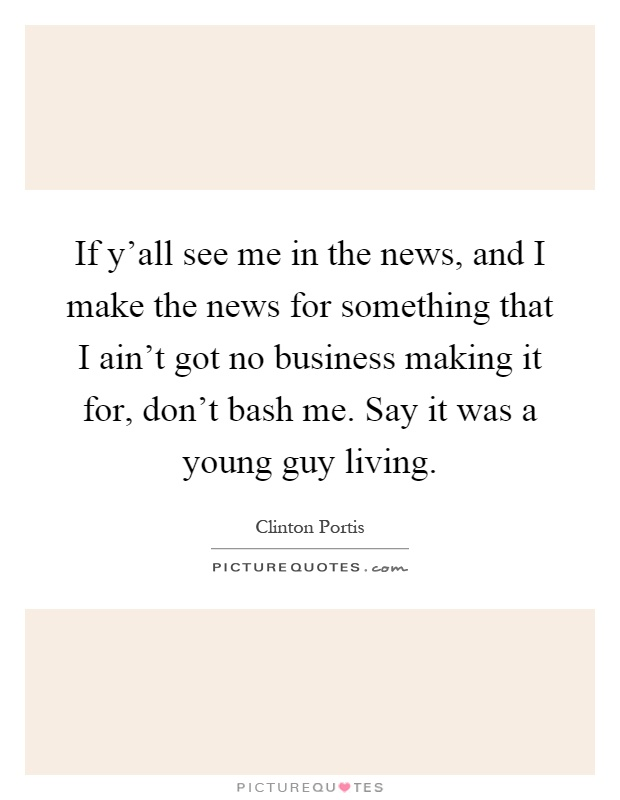 If y'all see me in the news, and I make the news for something that I ain't got no business making it for, don't bash me. Say it was a young guy living Picture Quote #1