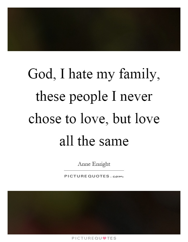 God, I hate my family, these people I never chose to love, but love all the same Picture Quote #1