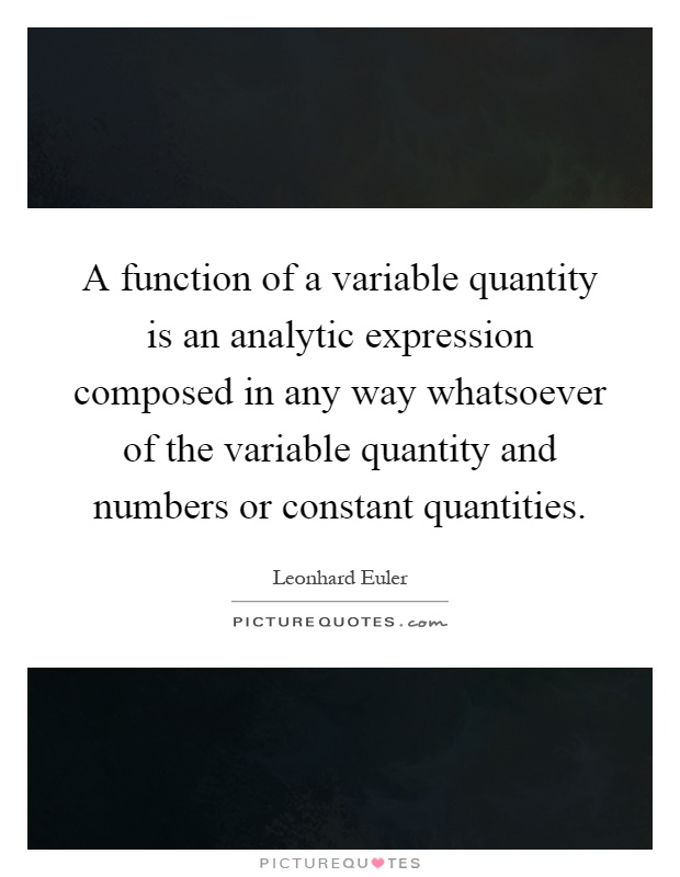 A function of a variable quantity is an analytic expression composed in any way whatsoever of the variable quantity and numbers or constant quantities Picture Quote #1