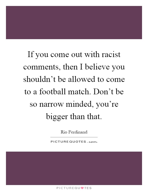 If you come out with racist comments, then I believe you shouldn't be allowed to come to a football match. Don't be so narrow minded, you're bigger than that Picture Quote #1