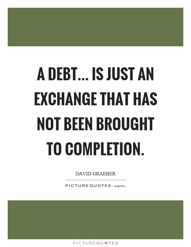 A debt... is just an exchange that has not been brought to completion Picture Quote #1