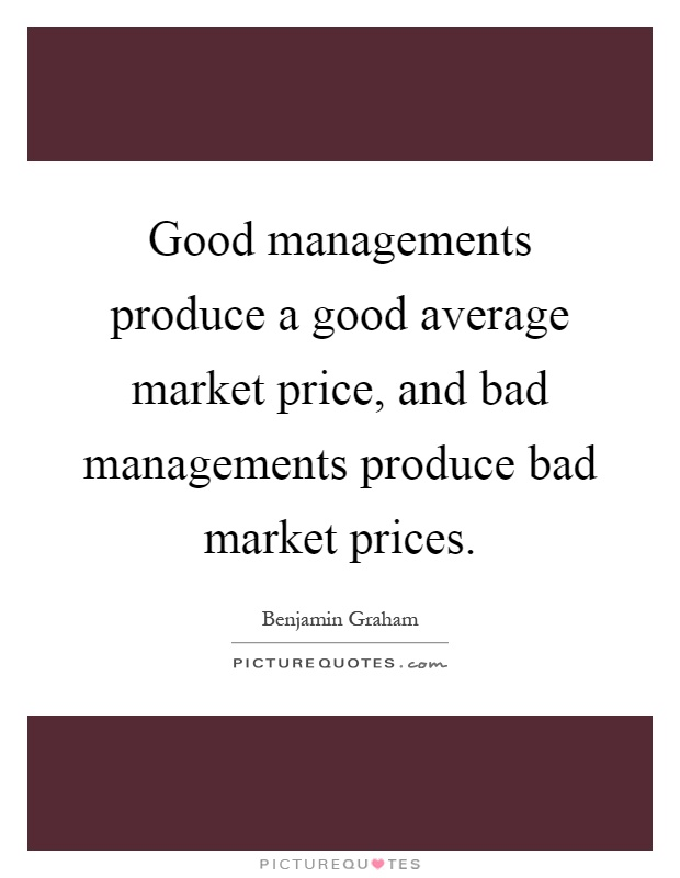 Good managements produce a good average market price, and bad managements produce bad market prices Picture Quote #1
