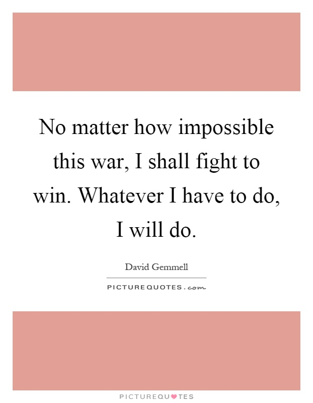 No matter how impossible this war, I shall fight to win. Whatever I have to do, I will do Picture Quote #1