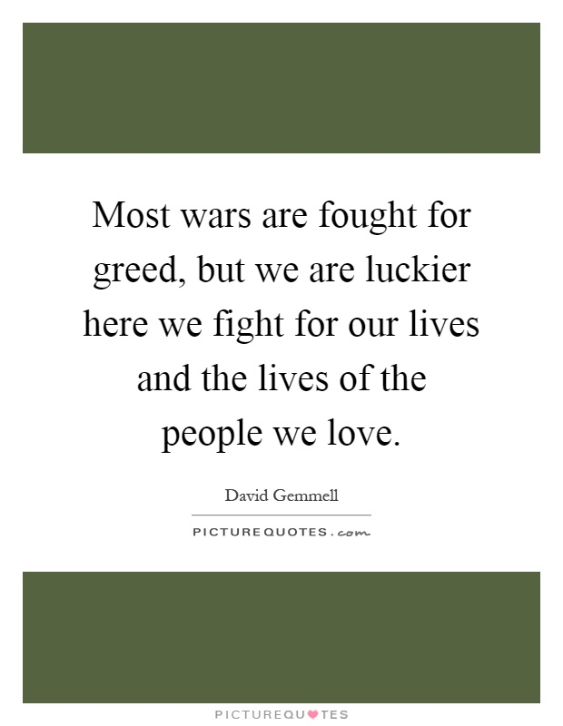 Most wars are fought for greed, but we are luckier here we fight for our lives and the lives of the people we love Picture Quote #1