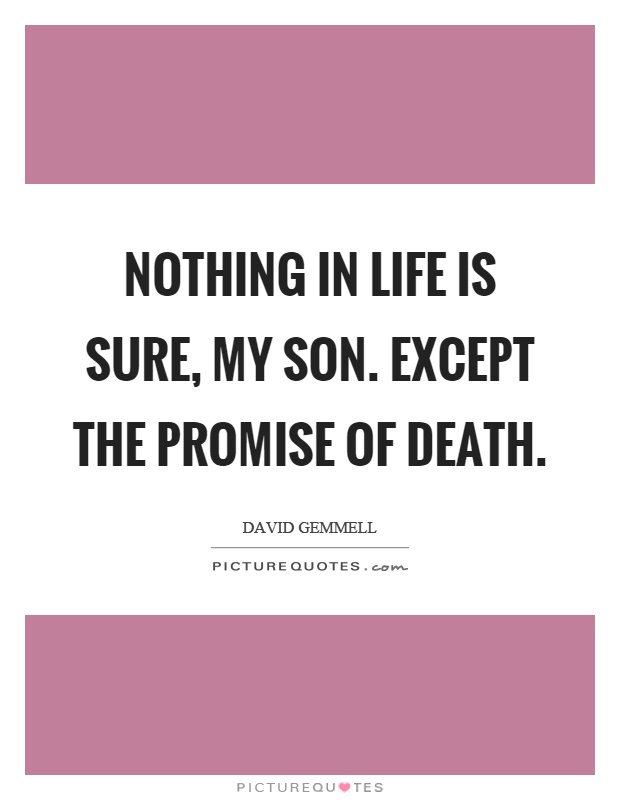 Nothing in life is sure, my son. Except the promise of death Picture Quote #1